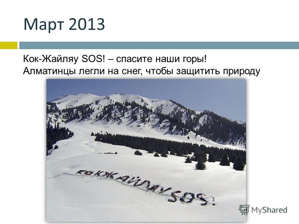 Март 2013 Кок-Жайляу SOS! – cпасите наши горы! Алматинцы легли на снег, чтобы защитить природу