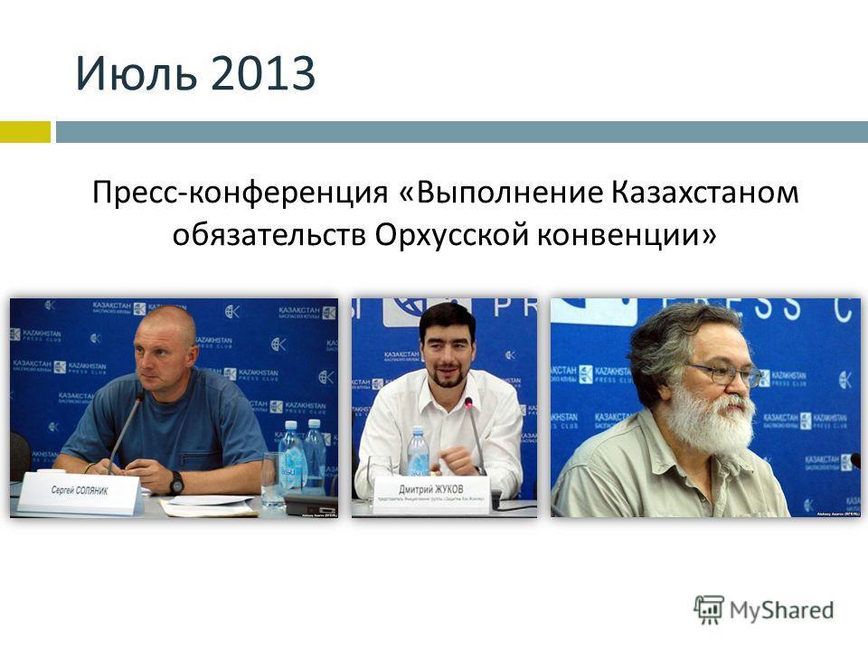 Июль 2013 Пресс - конференция « Выполнение Казахстаном обязательств Орхусской конвенции »