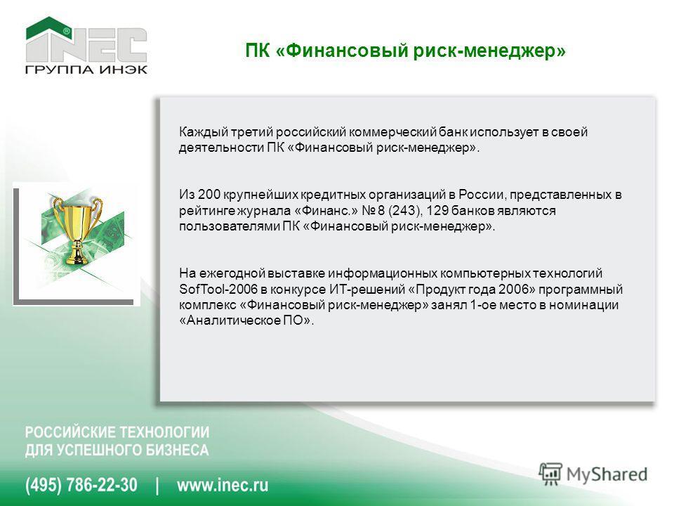 Каждый третий российский коммерческий банк использует в своей деятельности ПК «Финансовый риск-менеджер». Из 200 крупнейших кредитных организаций в России, представленных в рейтинге журнала «Финанс.» 8 (243), 129 банков являются пользователями ПК «Фи