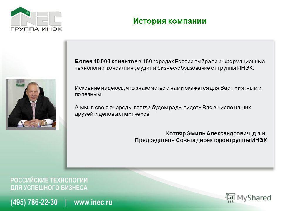 Более 40 000 клиентов в 150 городах России выбрали информационные технологии, консалтинг, аудит и бизнес-образование от группы ИНЭК. Искренне надеюсь, что знакомство с нами окажется для Вас приятным и полезным. А мы, в свою очередь, всегда будем рады
