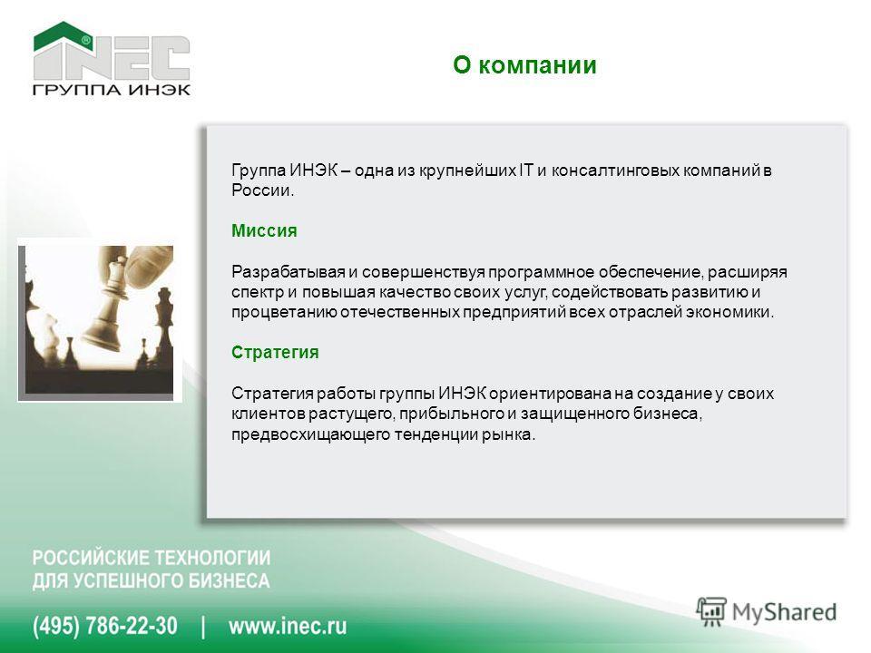 О компании Группа ИНЭК – одна из крупнейших IT и консалтинговых компаний в России. Миссия Разрабатывая и совершенствуя программное обеспечение, расширяя спектр и повышая качество своих услуг, содействовать развитию и процветанию отечественных предпри