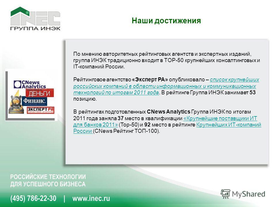 Наши достижения По мнению авторитетных рейтинговых агентств и экспертных изданий, группа ИНЭК традиционно входит в TOP-50 крупнейших консалтинговых и IT-компаний России. Рейтинговое агентство «Эксперт РА» опубликовало – список крупнейших российских к