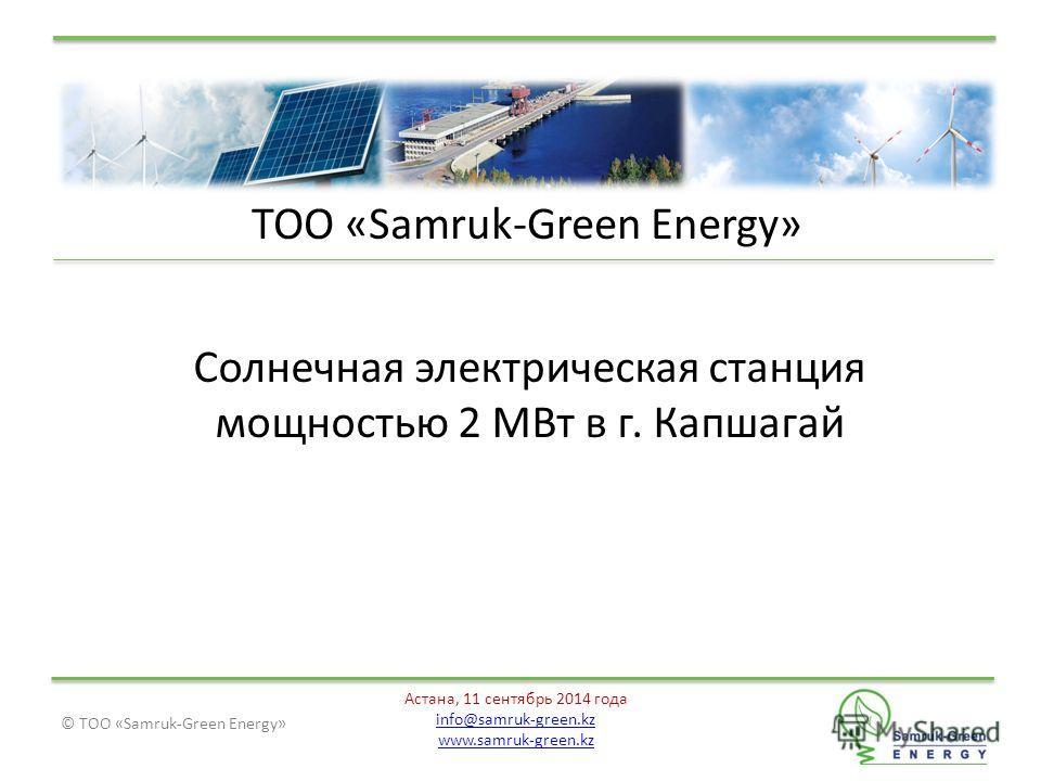 © ТОО «Samruk-Green Energy» Астана, 11 сентябрь 2014 года info@samruk-green.kz www.samruk-green.kz ТОО «Samruk-Green Energy» Солнечная электрическая станция мощностью 2 МВт в г. Капшагай
