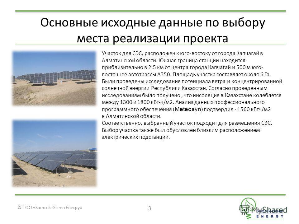 © ТОО «Samruk-Green Energy» 3 Основные исходные данные по выбору места реализации проекта Участок для СЭС, расположен к юго-востоку от города Капчагай в Алматинской области. Южная граница станции находится приблизительно в 2,5 км от центра города Кап