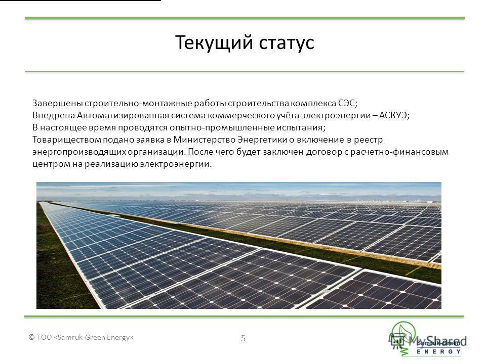 © ТОО «Samruk-Green Energy» 5 Текущий статус Завершены строительно-монтажные работы строительства комплекса СЭС; Внедрена Автоматизированная система коммерческого учёта электроэнергии – АСКУЭ; В настоящее время проводятся опытно-промышленные испытани
