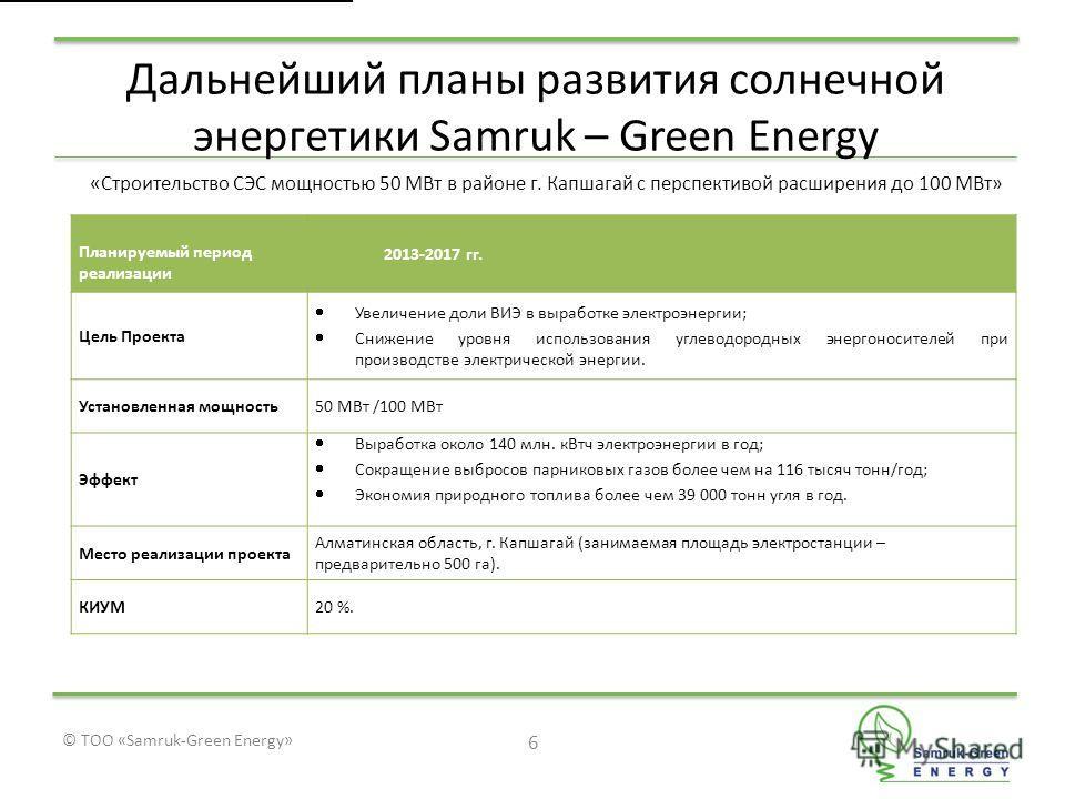 © ТОО «Samruk-Green Energy» Дальнейший планы развития солнечной энергетики Samruk – Green Energy 6 «Строительство СЭС мощностью 50 МВт в районе г. Капшагай с перспективой расширения до 100 МВт» Планируемый период реализации 2013-2017 гг. Цель Проекта
