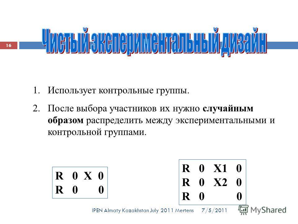 1. Использует контрольные группы. 2. После выбора участников их нужно случайным образом распределить между экспериментальными и контрольной группами. R 0 X 0 R 0 0 R 0 X1 0 R 0 X2 0 R 0 0 7/5/2011 16 IPEN Almaty Kazakhstan July 2011 Mertens