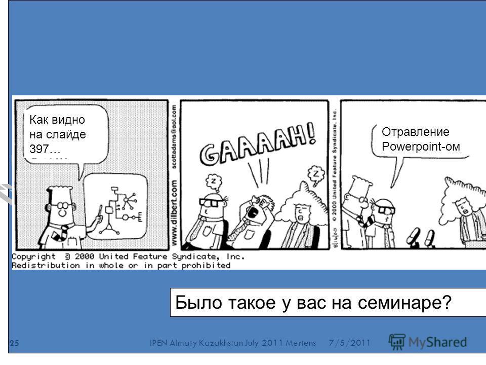Было такое у вас на семинаре? 7/5/2011 25 IPEN Almaty Kazakhstan July 2011 Mertens Как видно на слайде 397… Отравление Powerpoint-ом