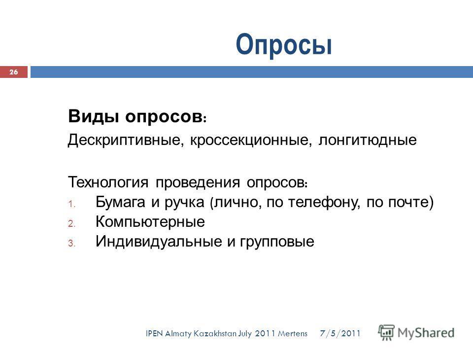 Виды опросов : Дескриптивные, кроссекционные, лонгитюдные Технология проведения опросов : 1. Бумага и ручка ( лично, по телефону, по почте) 2. Компьютерные 3. Индивидуальные и групповые Опросы 7/5/2011 26 IPEN Almaty Kazakhstan July 2011 Mertens