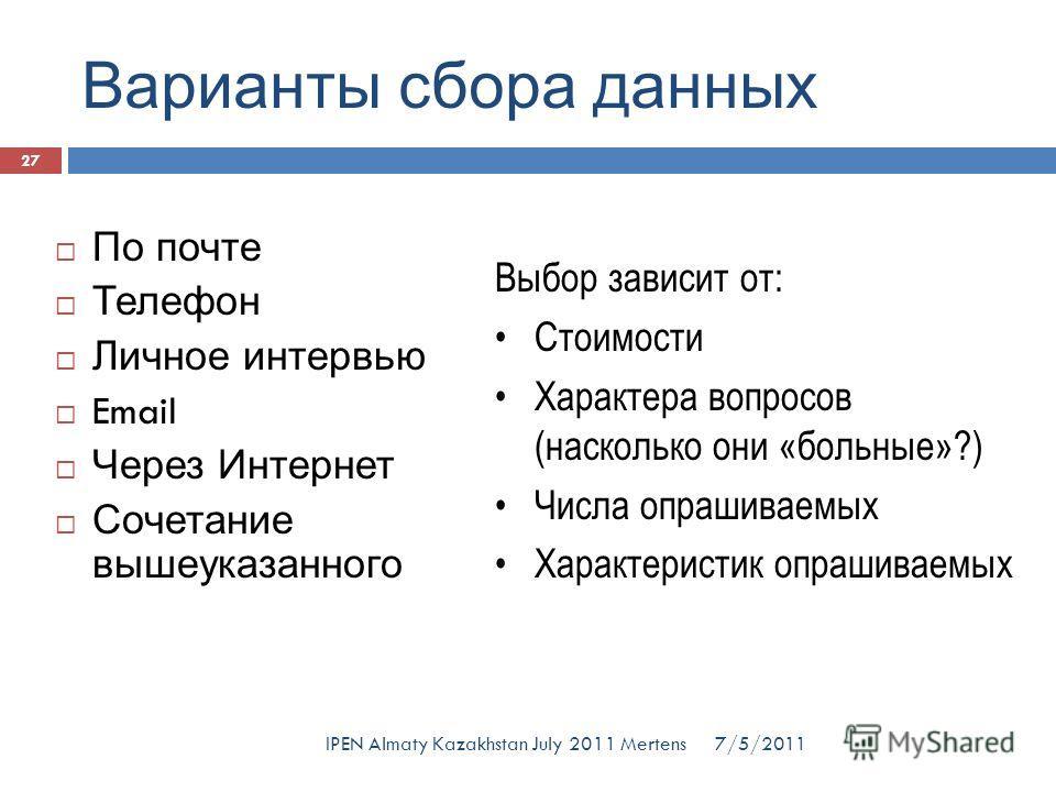 Варианты сбора данных По почте Телефон Личное интервью Email Через Интернет Сочетание вышеуказанного Выбор зависит от: Стоимости Характера вопросов (насколько они «больные»?) Числа опрашиваемых Характеристик опрашиваемых 7/5/2011 27 IPEN Almaty Kazak