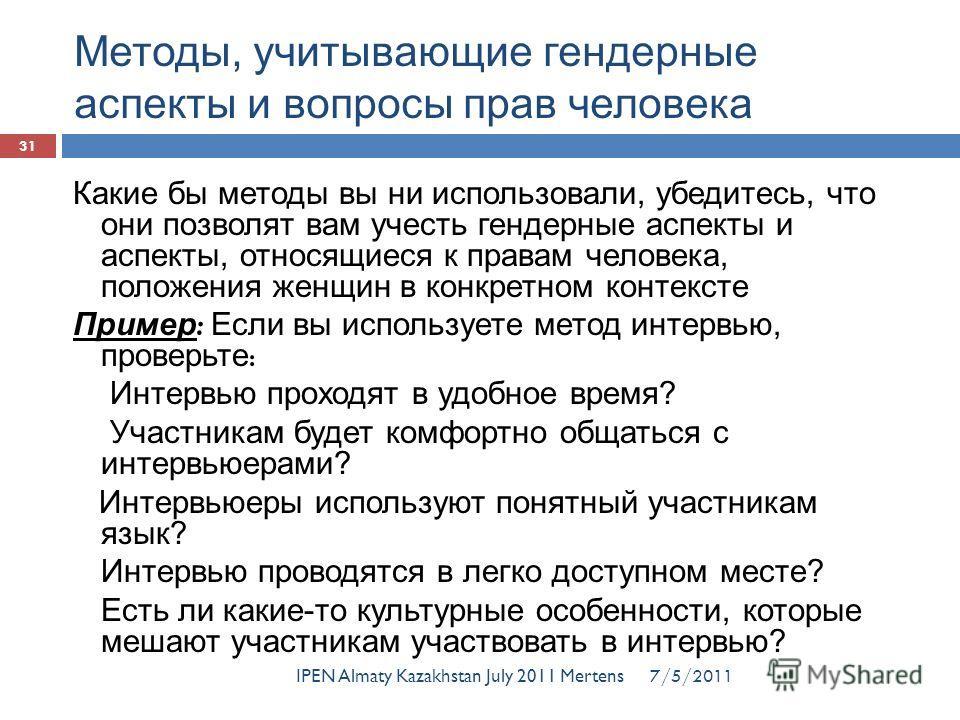 Методы, учитывающие гендерные аспекты и вопросы прав человека IPEN Almaty Kazakhstan July 2011 Mertens 31 Какие бы методы вы ни использовали, убедитесь, что они позволят вам учесть гендерные аспекты и аспекты, относящиеся к правам человека, положения