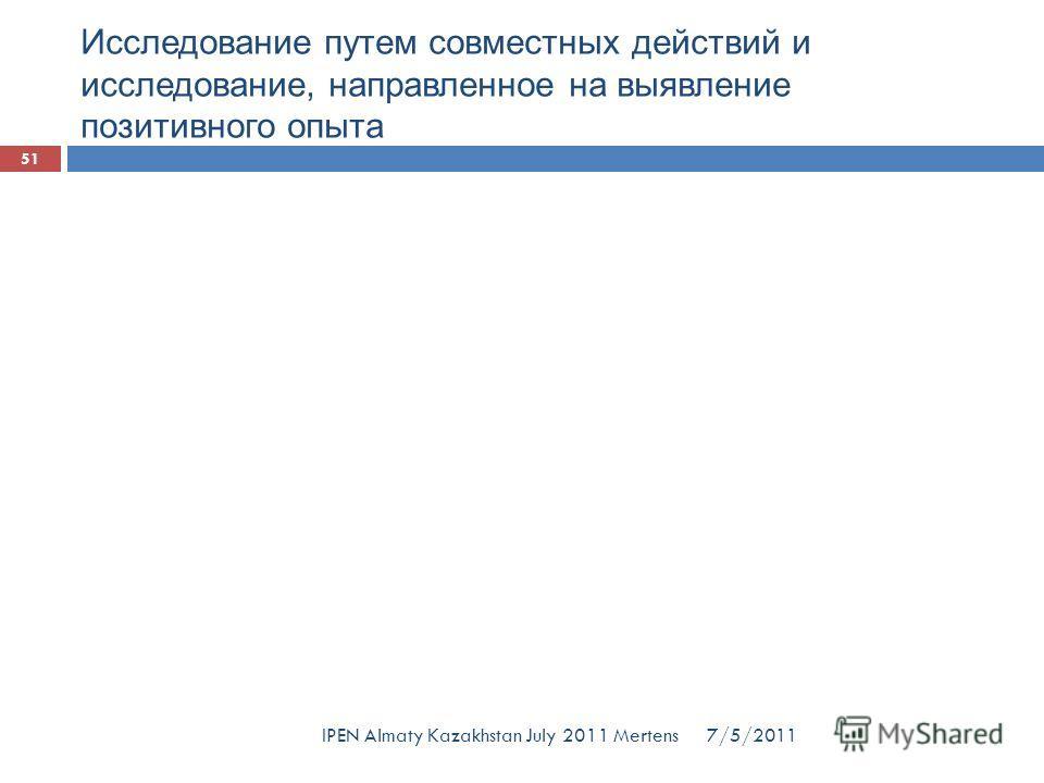 Исследование путем совместных действий и исследование, направленное на выявление позитивного опыта 7/5/2011 51 IPEN Almaty Kazakhstan July 2011 Mertens