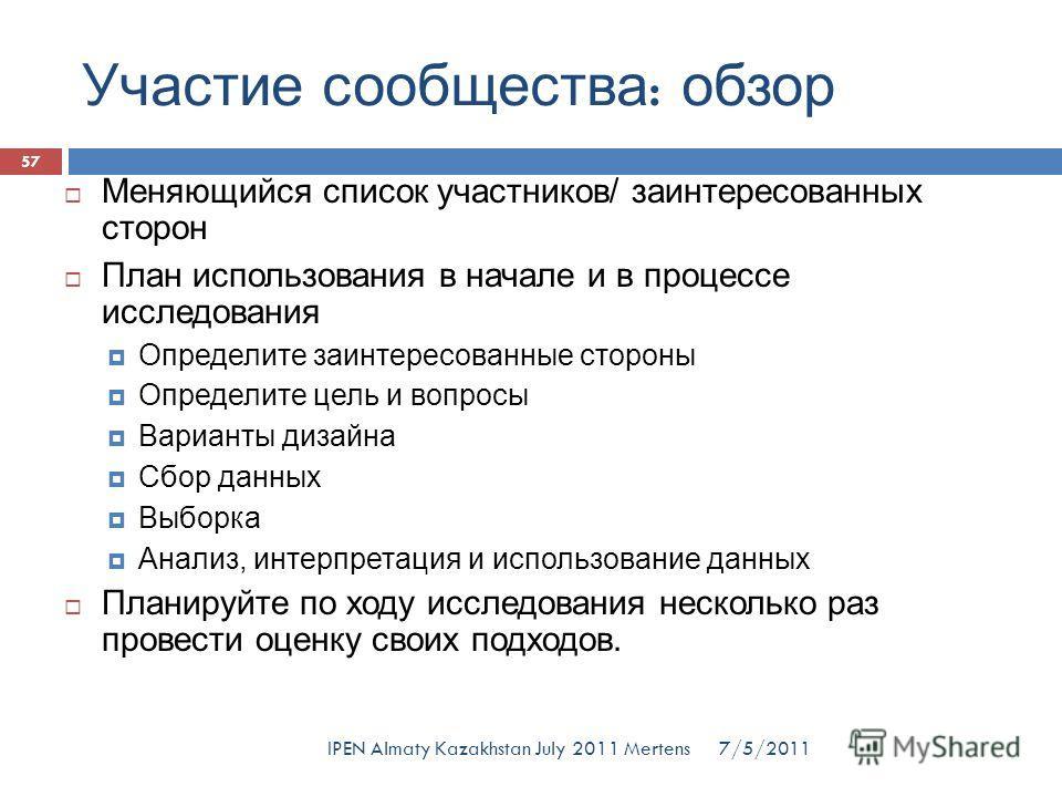 Участие сообщества : обзор 7/5/2011IPEN Almaty Kazakhstan July 2011 Mertens Меняющийся список участников/ заинтересованных сторон План использования в начале и в процессе исследования Определите заинтересованные стороны Определите цель и вопросы Вари