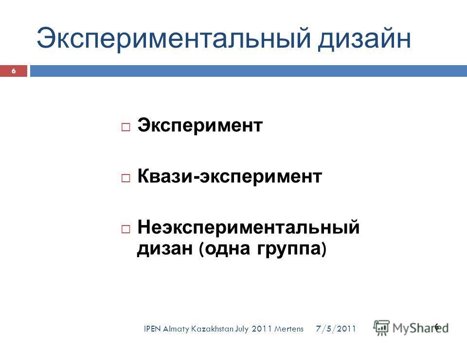 Экспериментальный дизайн Эксперимент Квази-эксперимент Неэкспериментальный дизан ( одна группа ) 6 7/5/2011 6 IPEN Almaty Kazakhstan July 2011 Mertens