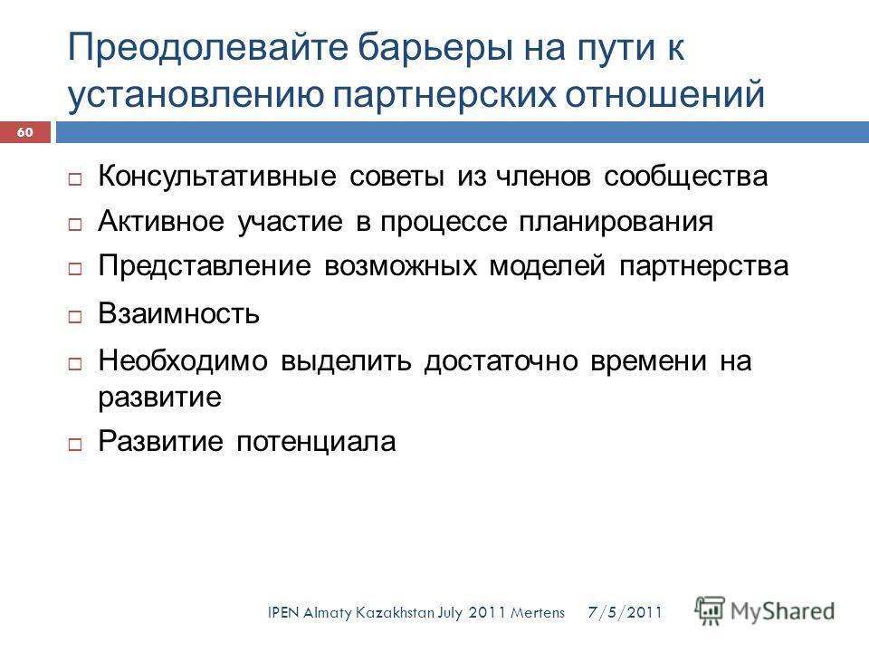 Преодолевайте барьеры на пути к установлению партнерских отношений 7/5/2011IPEN Almaty Kazakhstan July 2011 Mertens Консультативные советы из членов сообщества Активное участие в процессе планирования Представление возможных моделей партнерства Взаим