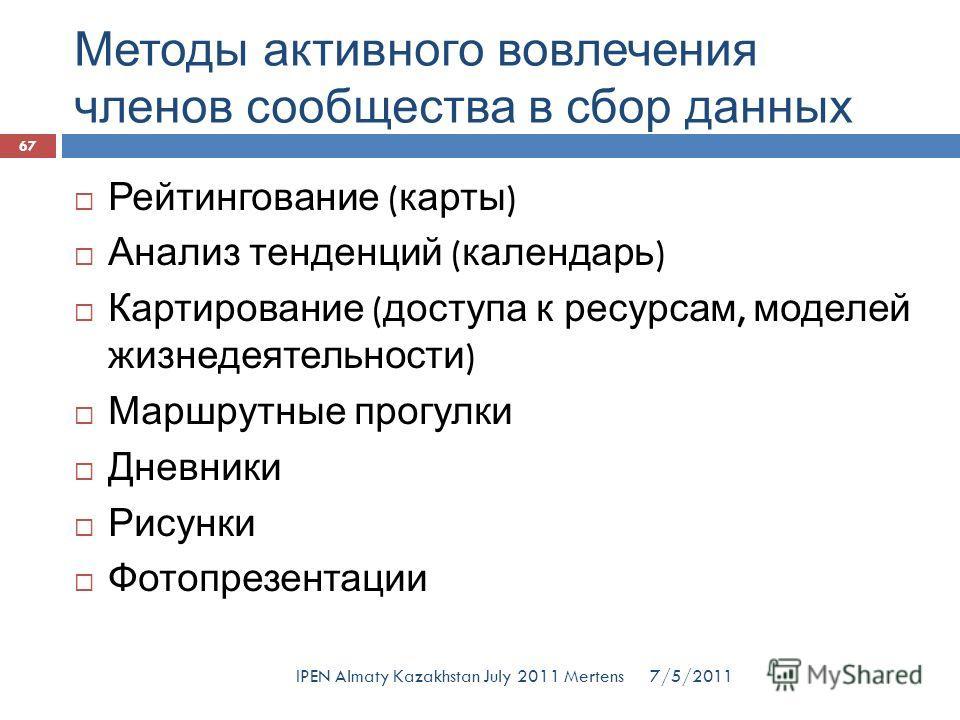 Методы активного вовлечения членов сообщества в сбор данных 7/5/2011IPEN Almaty Kazakhstan July 2011 Mertens Рейтингование ( карты ) Анализ тенденций ( календарь ) Картирование ( доступа к ресурсам, моделей жизнедеятельности ) Маршрутные прогулки Дне