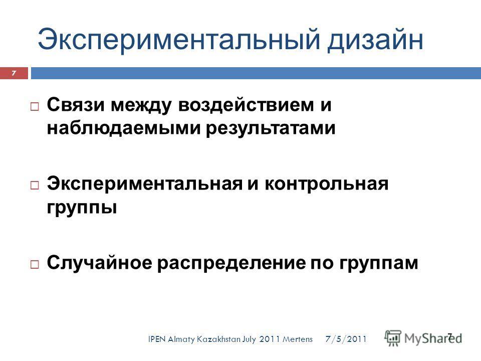 Экспериментальный дизайн Связи между воздействием и наблюдаемыми результатами Экспериментальная и контрольная группы Случайное распределение по группам 7 7/5/2011 7 IPEN Almaty Kazakhstan July 2011 Mertens