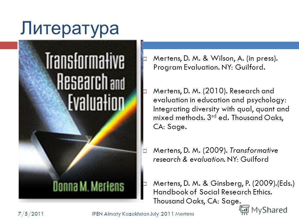 Литература Mertens, D. M. & Wilson, A. (in press). Program Evaluation. NY: Guilford. Mertens, D. M. (2010). Research and evaluation in education and psychology: Integrating diversity with qual, quant and mixed methods. 3 rd ed. Thousand Oaks, CA: Sag