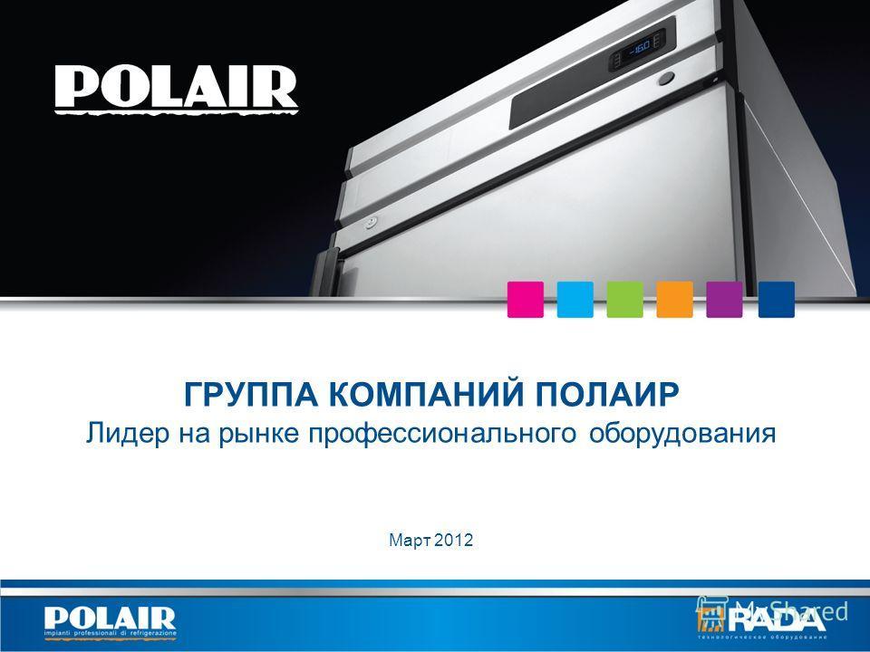 ГРУППА КОМПАНИЙ ПОЛАИР Лидер на рынке профессионального оборудования Март 2012