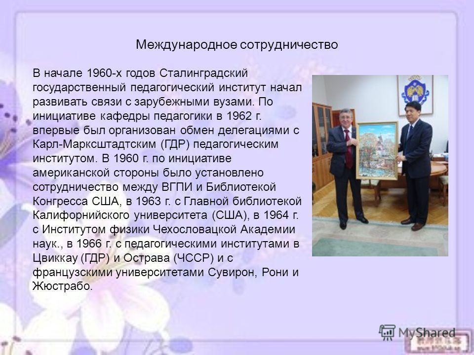 В начале 1960-х годов Сталинградский государственный педагогический институт начал развивать связи с зарубежными вузами. По инициативе кафедры педагогики в 1962 г. впервые был организован обмен делегациями с Карл-Марксштадтским (ГДР) педагогическим и