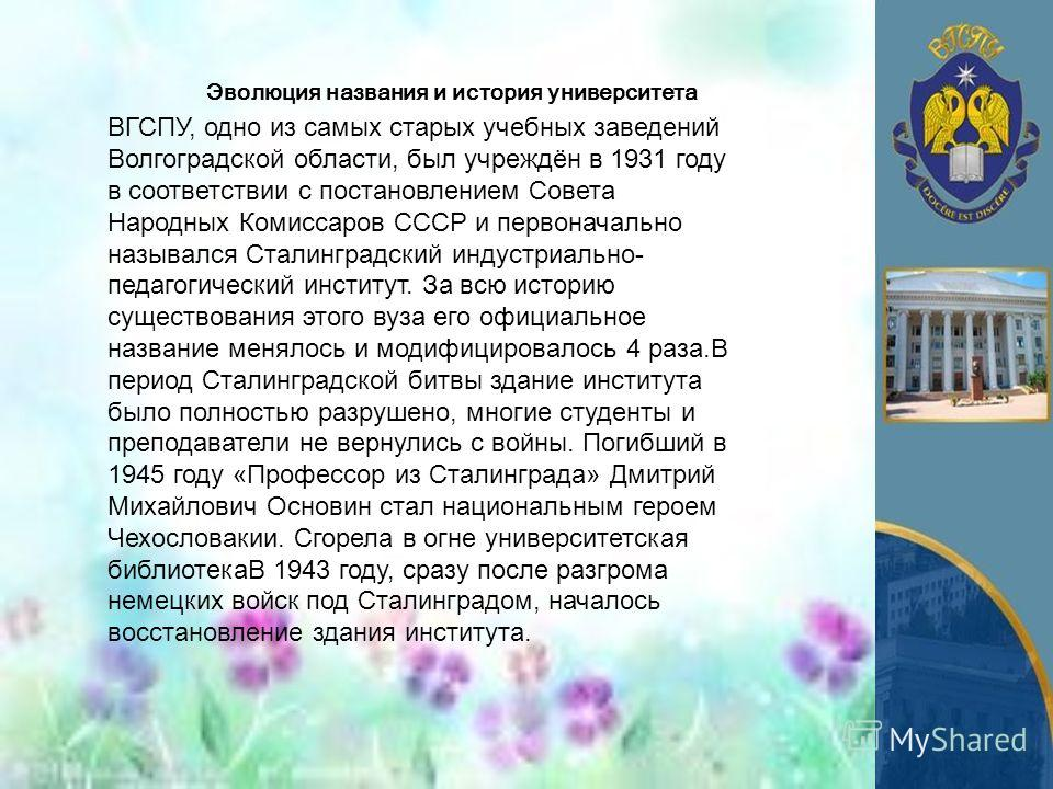 Эволюция названия и история университета ВГСПУ, одно из самых старых учебных заведений Волгоградской области, был учреждён в 1931 году в соответствии с постановлением Совета Народных Комиссаров СССР и первоначально назывался Сталинградский индустриал