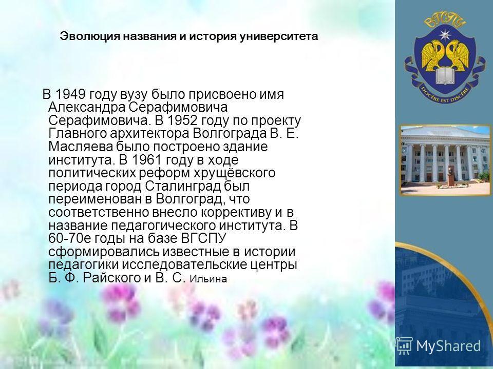Эволюция названия и история университета В 1949 году вузу было присвоено имя Александра Серафимовича Серафимовича. В 1952 году по проекту Главного архитектора Волгограда В. Е. Масляева было построено здание института. В 1961 году в ходе политических