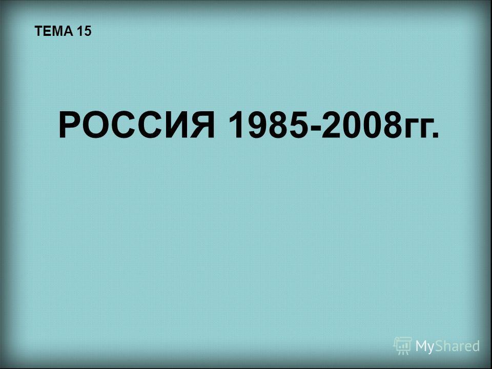 ТЕМА 15 РОССИЯ 1985-2008 гг.