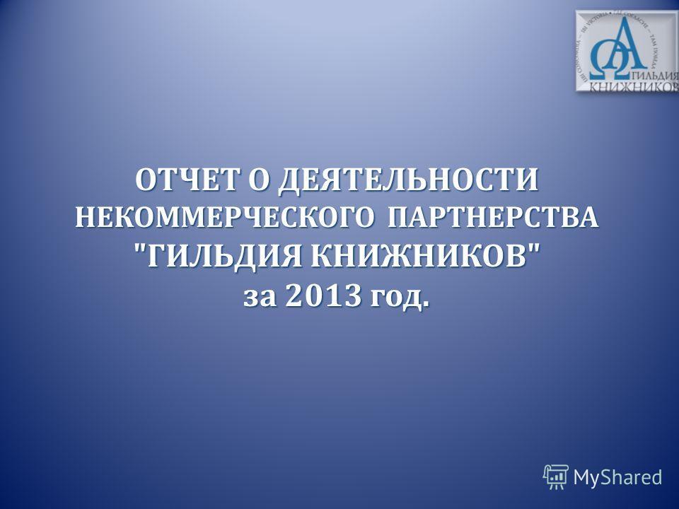 ОТЧЕТ О ДЕЯТЕЛЬНОСТИ НЕКОММЕРЧЕСКОГО ПАРТНЕРСТВА ГИЛЬДИЯ КНИЖНИКОВ за 2013 год.