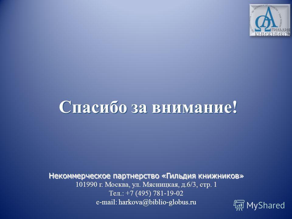 Спасибо за внимание! Некоммерческое партнерство «Гильдия книжников» Некоммерческое партнерство «Гильдия книжников» 101990 г. Москва, ул. Мясницкая, д.6/3, стр. 1 Тел.: +7 (495) 781-19-02 e-mail: harkova@biblio-globus.ru