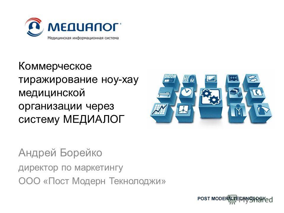 Коммерческое тиражирование ноу-хау медицинской организации через систему МЕДИАЛОГ Андрей Борейко директор по маркетингу ООО «Пост Модерн Текнолоджи»