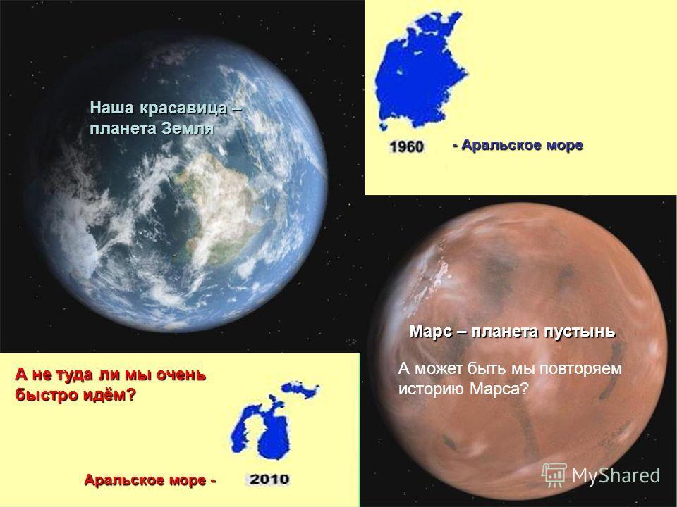 А может быть мы повторяем историю Марса? А не туда ли мы очень быстро идём? - Аральское море Аральское море - Наша красавица – планета Земля Марс – планета пустынь