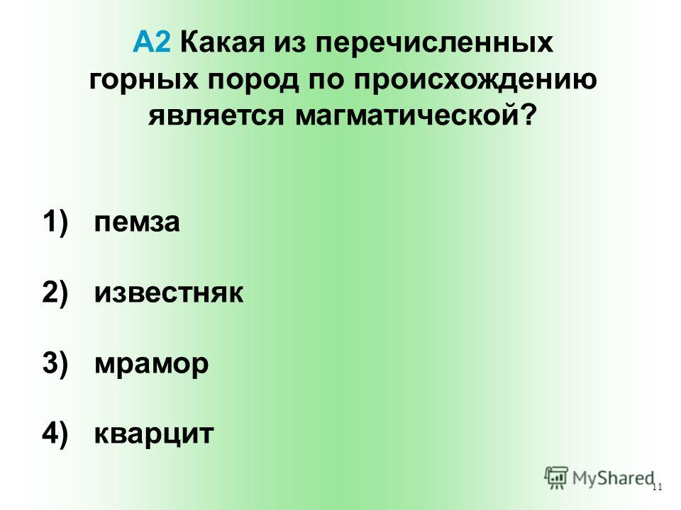 11 А2 Какая из перечисленных горных пород по происхождению является магматической? 1) пемза 2) известняк 3) мрамор 4) кварцит