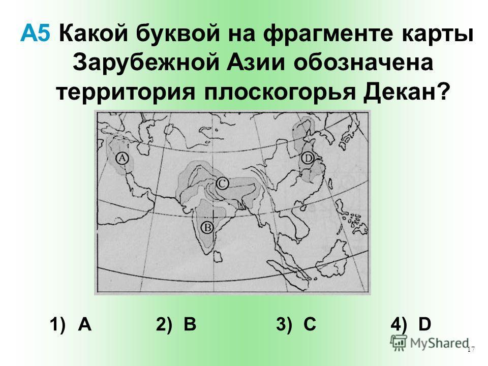 17 А5 Какой буквой на фрагменте карты Зарубежной Азии обозначена территория плоскогорья Декан? 1) А 2) B 3) C 4) D