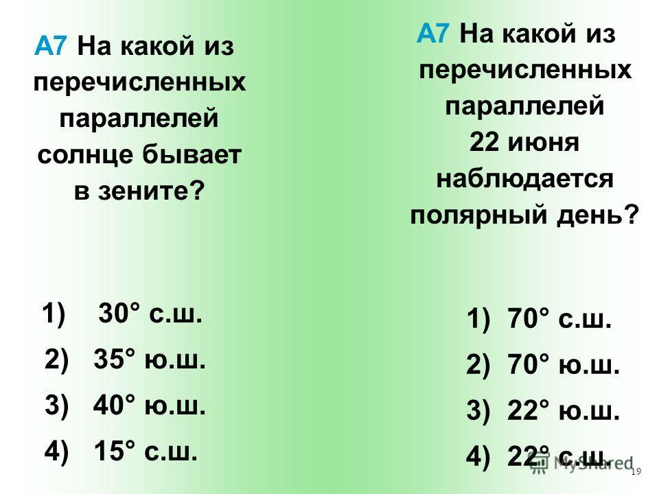 19 А7 На какой из перечисленных параллелей солнце бывает в зените? 1) 70° с.ш. 2) 70° ю.ш. 3) 22° ю.ш. 4) 22° с.ш. А7 На какой из перечисленных параллелей 22 июня наблюдается полярный день? 1) 30° с.ш. 2) 35° ю.ш. 3) 40° ю.ш. 4) 15° с.ш.