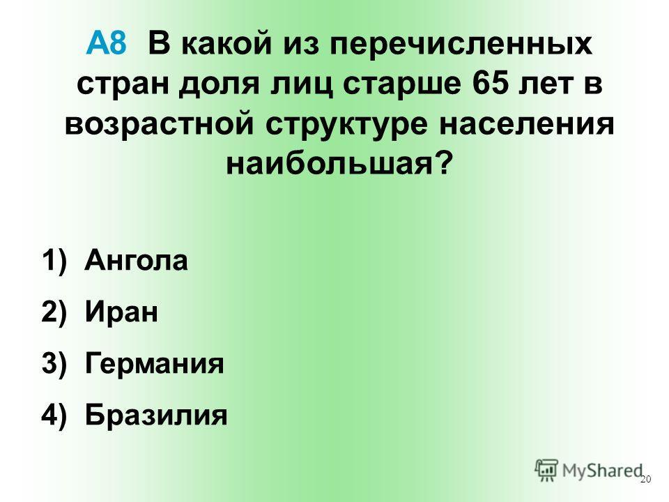 20 А8 В какой из перечисленных стран доля лиц старше 65 лет в возрастной структуре населения наибольшая? 1) Ангола 2) Иран 3) Германия 4) Бразилия