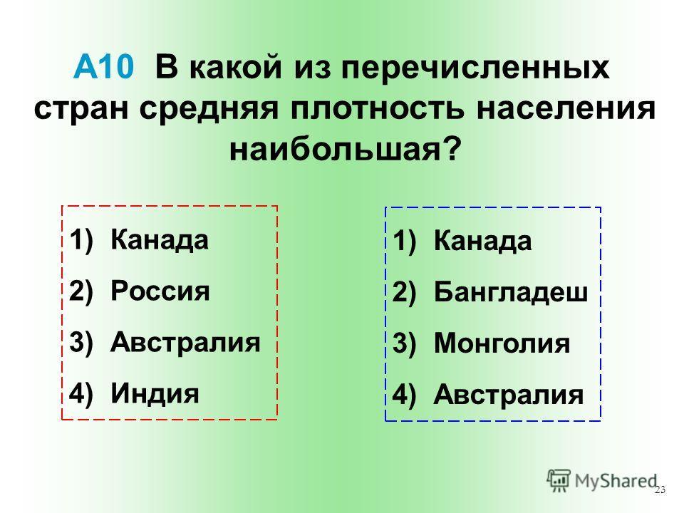 23 А10 В какой из перечисленных стран средняя плотность населения наибольшая? 1) Канада 2) Россия 3) Австралия 4) Индия 1) Канада 2) Бангладеш 3) Монголия 4) Австралия