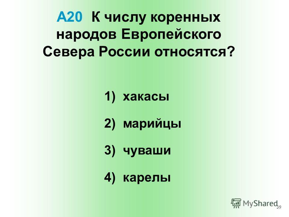 39 А20 К числу коренных народов Европейского Севера России относятся? 1) хакасы 2) марийцы 3) чуваши 4) карелы