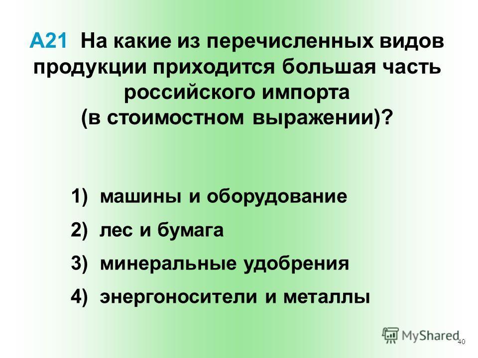 40 А21 На какие из перечисленных видов продукции приходится большая часть российского импорта (в стоимостном выражении)? 1) машины и оборудование 2) лес и бумага 3) минеральные удобрения 4) энергоносители и металлы