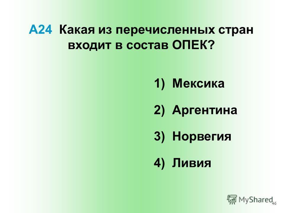 46 А24 Какая из перечисленных стран входит в состав ОПЕК? 1) Мексика 2) Аргентина 3) Норвегия 4) Ливия