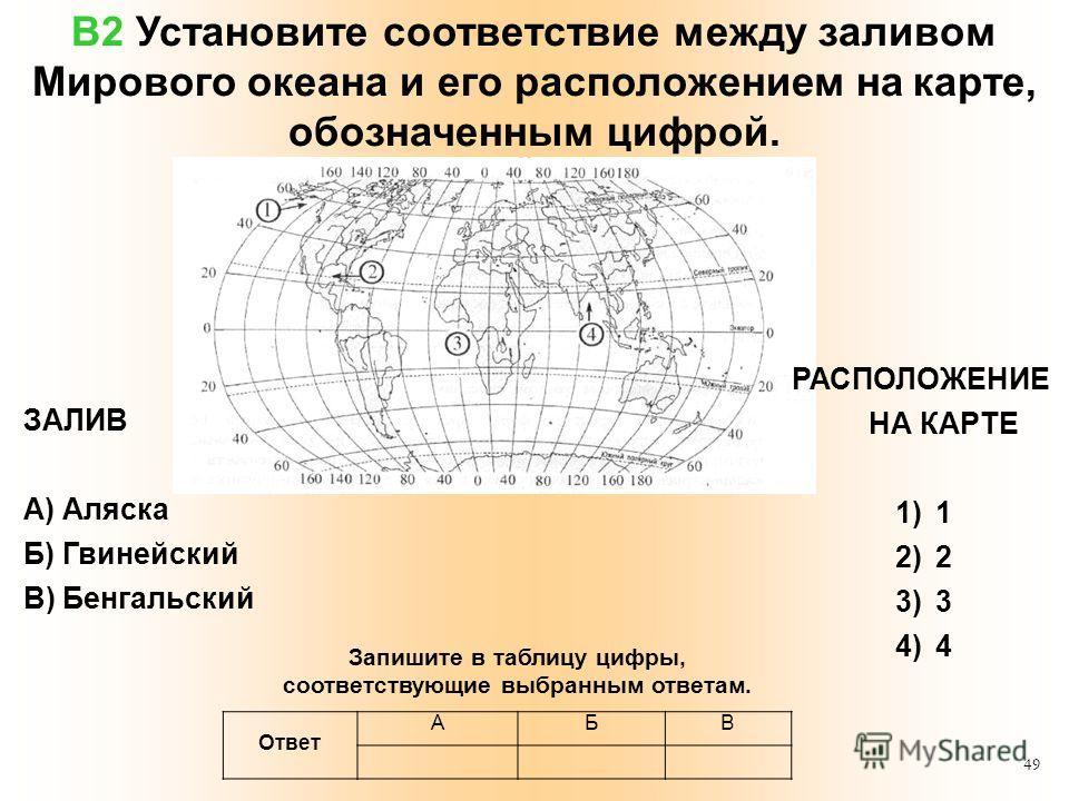 49 В2 Установите соответствие между заливом Мирового океана и его расположением на карте, обозначенным цифрой. ЗАЛИВ А) Аляска Б) Гвинейский В) Бенгальский РАСПОЛОЖЕНИЕ НА КАРТЕ 1)1 2)2 3)3 4)4 Ответ АБВ Запишите в таблицу цифры, соответствующие выбр
