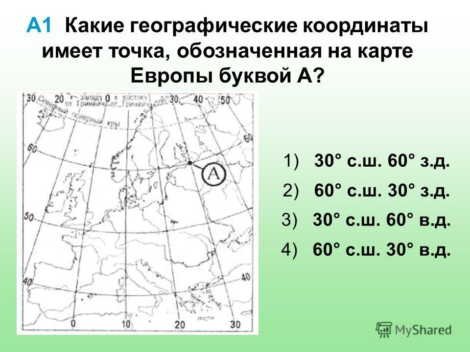 А1 Какие географические координаты имеет точка, обозначенная на карте Европы буквой А? 1) 30° с.ш. 60° з.д. 2) 60° с.ш. 30° з.д. 3) 30° с.ш. 60° в.д. 4) 60° с.ш. 30° в.д.