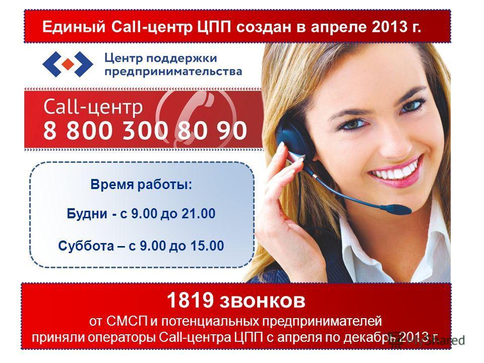 Время работы: Будни - с 9.00 до 21.00 Суббота – с 9.00 до 15.00 1819 звонков от СМСП и потенциальных предпринимателей приняли операторы Call-центра ЦПП с апреля по декабрь 2013 г. Единый Call-центр ЦПП создан в апреле 2013 г.