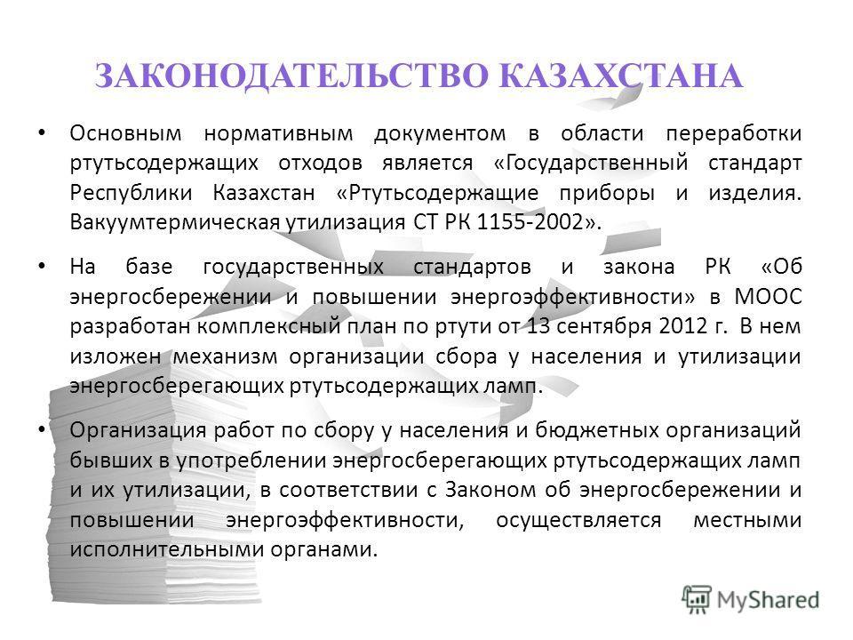 ЗАКОНОДАТЕЛЬСТВО КАЗАХСТАНА Основным нормативным документом в области переработки ртутьсодержащих отходов является «Государственный стандарт Республики Казахстан «Ртутьсодержащие приборы и изделия. Вакуумтермическая утилизация СТ РК 1155-2002». На ба