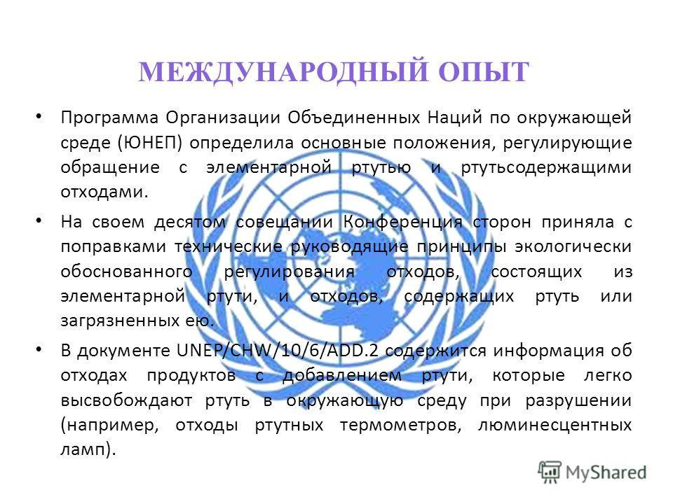 МЕЖДУНАРОДНЫЙ ОПЫТ Программа Организации Объединенных Наций по окружающей среде (ЮНЕП) определила основные положения, регулирующие обращение с элементарной ртутью и ртутьсодержащими отходами. На своем десятом совещании Конференция сторон приняла с по