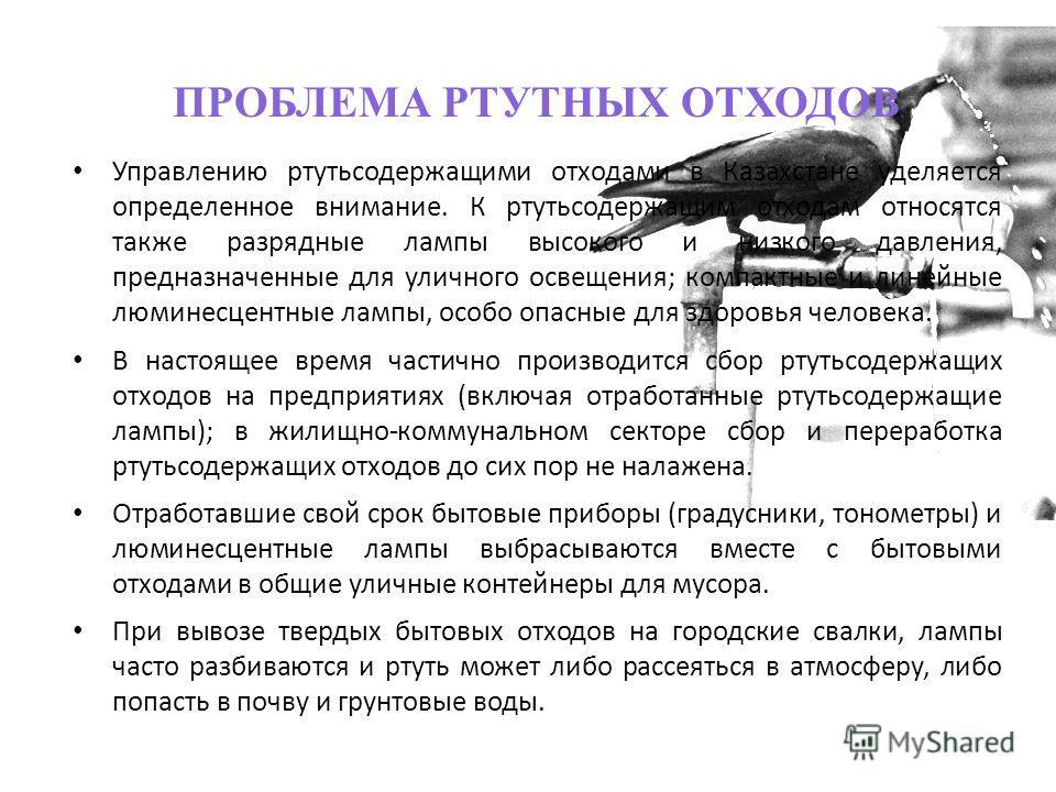 ПРОБЛЕМА РТУТНЫХ ОТХОДОВ Управлению ртутьсодержащими отходами в Казахстане уделяется определенное внимание. К ртутьсодержащим отходам относятся также разрядные лампы высокого и низкого давления, предназначенные для уличного освещения; компактные и ли