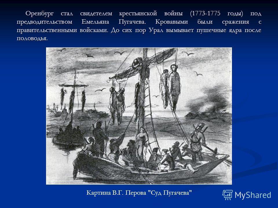 Оренбург стал свидетелем крестьянской войны (1773-1775 годы) под предводительством Емельяна Пугачева. Кровавыми были сражения с правительственными войсками. До сих пор Урал вымывает пушечные ядра после половодья. Оренбург стал свидетелем крестьянской