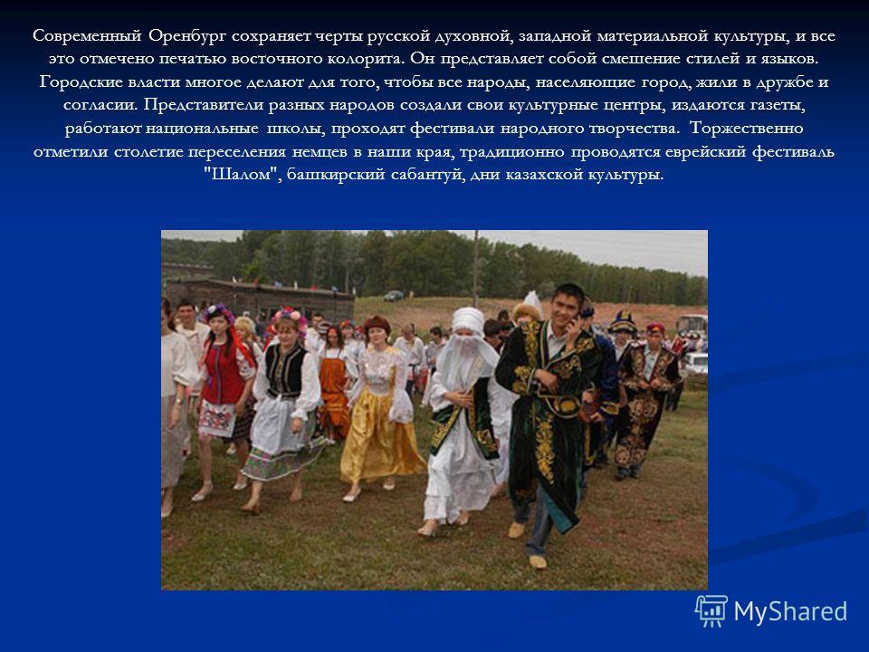 Современный Оренбург сохраняет черты русской духовной, западной материальной культуры, и все это отмечено печатью восточного колорита. Он представляет собой смешение стилей и языков. Городские власти многое делают для того, чтобы все народы, населяющ