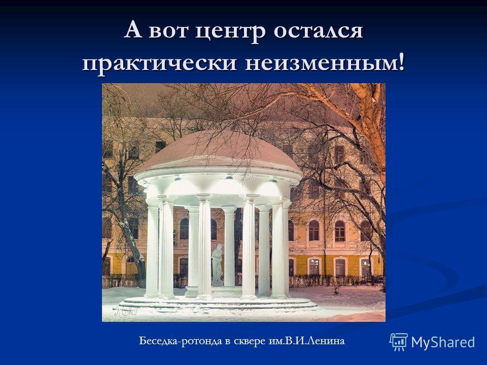 А вот центр остался практически неизменным! Беседка-ротонда в сквере им.В.И.Ленина