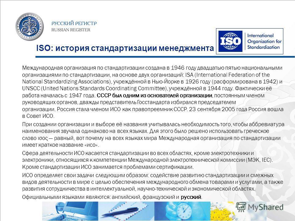ISO: история стандартизации менеджмента Международная организация по стандартизации создана в 1946 году двадцатью пятью национальными организациями по стандартизации, на основе двух организаций: ISA (International Federation of the National Standardi
