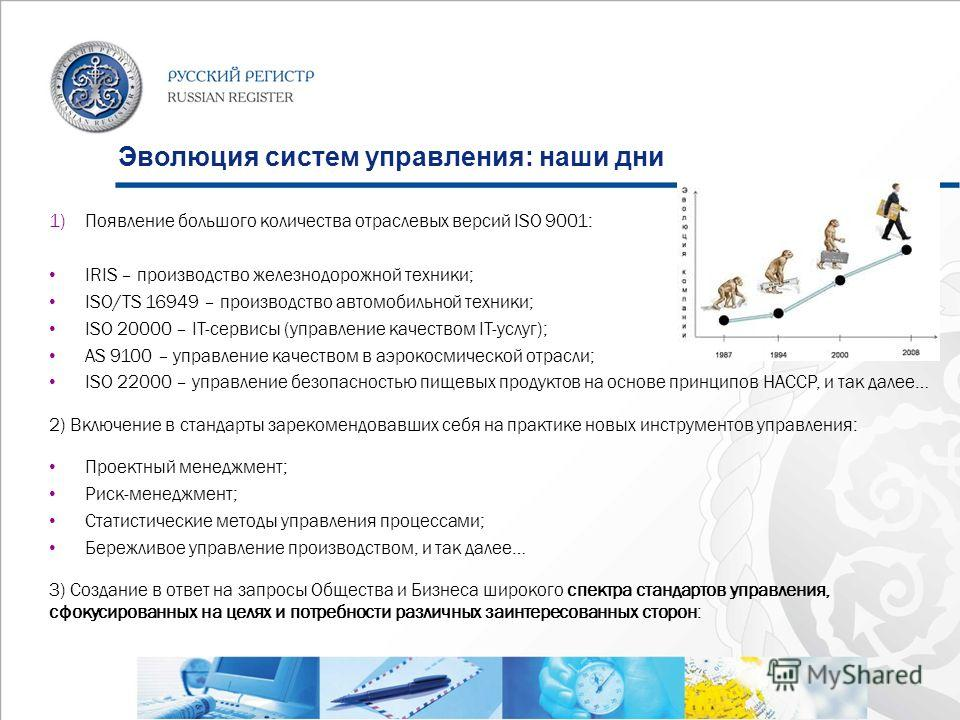 Эволюция систем управления: наши дни 1)Появление большого количества отраслевых версий ISO 9001: IRIS – производство железнодорожной техники; ISO/TS 16949 – производство автомобильной техники; ISO 20000 – IT-сервисы (управление качеством IT-услуг); A